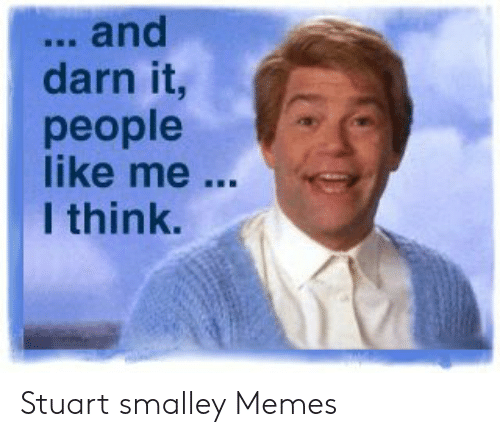 stuart smalley: .. and  darn it,  people  like me  I think. Stuart smalley Memes