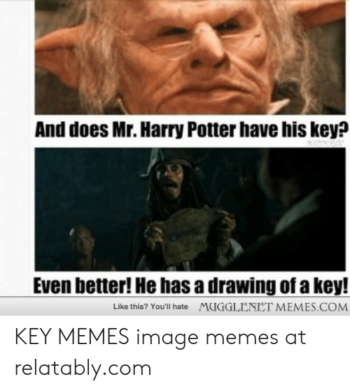 Relatably: And does Mr. Harry Potter have his key?  Even better! He has a drawing of a key!  MUGGLENET MEMES.COM  Like this? You'll hate KEY MEMES image memes at relatably.com