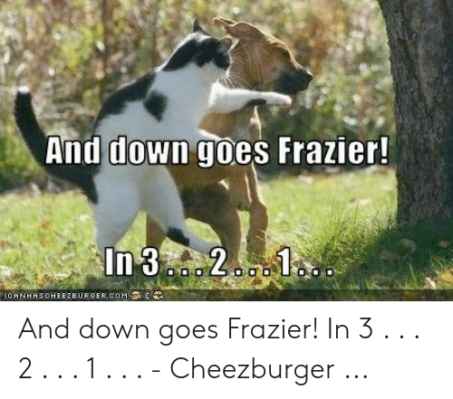 Down Goes Frazier: And down goes Frazier!  In 3. 2. 1  ICANHASCHEE2BURGER COM And down goes Frazier! In 3 . . . 2 . . . 1 . . . - Cheezburger ...