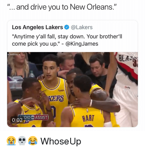 "Los Angeles Lakers: ""... and drive you to New Orleans.""  Los Angeles Lakers@Lakers  ""Anytime y'all fall, stay down. Your brother'll  come pick you up."" - @KingJames  ALAKESHow  BLAZ  wish  KERS  AUDIONASSIST  HART 😭💀😂 WhoseUp"