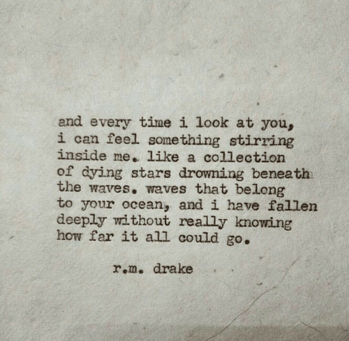 Waves: and every time i look at you,  i can feel something stirring  inside me. like a collection  of dying stars drowning beneath  the waves. waves that belong  to your ocean, and i have fallen  deeply without really knowing  how far it all could go.  r.m. drake