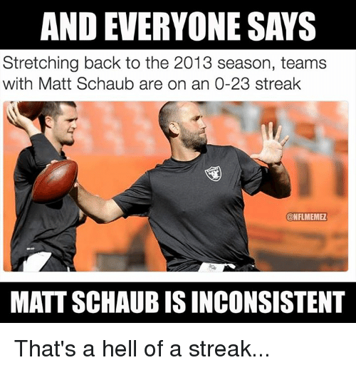 NFL: AND EVERYONE SAYS  Stretching back to the 2013 season, teams  with Matt Schaub are on an 0-23 streak  @NFLMEMMER  MATT SCHAUB ISINCONSISTENT That's a hell of a streak...