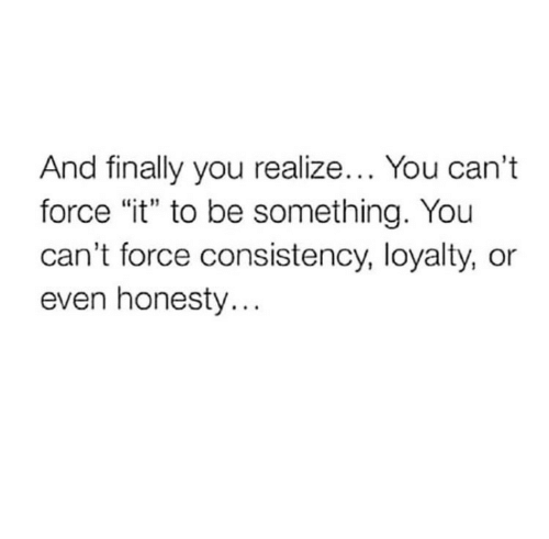 """yoiu: And finally you realize... You can't  force """"it"""" to be something. Yoiu  can't force consistency, loyalty, or  even honesty..."""
