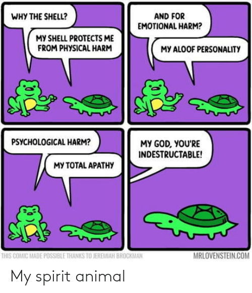 Thanks To: AND FOR  EMOTIONAL HARM?  WHY THE SHELL?  MY SHELL PROTECTS ME  FROM PHYSICAL HARM  MY ALOOF PERSONALITY  PSYCHOLOGICAL HARM?  MY GOD, YOU'RE  INDESTRUCTABLE!  MY TOTAL APATHY  MRLOVENSTEIN.COM  THIS COMIC MADE POSSIBLE THANKS TO JEREMIAH BROCKMAN My spirit animal