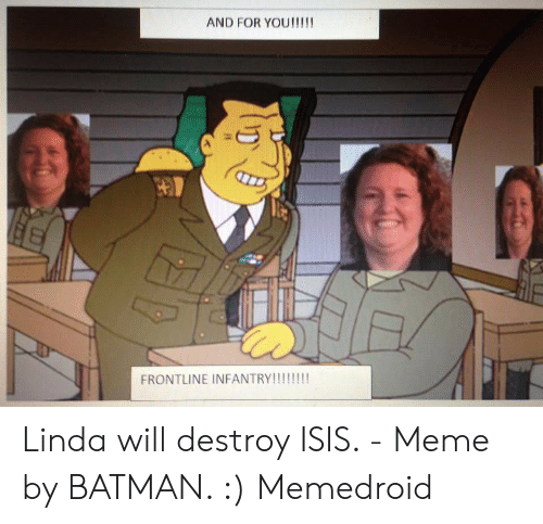 Isis Meme: AND FOR YOU!!!!  FRONTLINE INFANTRY!!!!!! Linda will destroy ISIS. - Meme by BATMAN. :) Memedroid