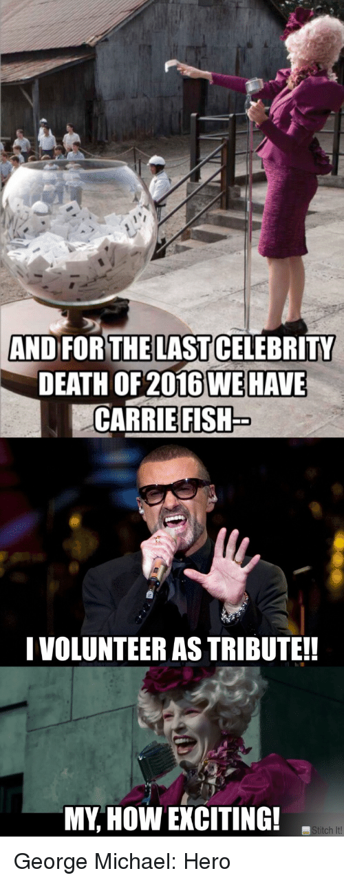 George Michael: AND FORTHELAST CELEBRITY  DEATH OF 2016 WE HAVE  CARRIE FISH  I VOLUNTEER AS TRIBUTE!  MY, HOW EXCITING!  titch It!   George Michael: Hero