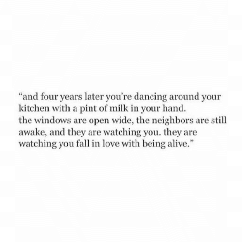 you fall in love: and four years later you're dancing around your  kitchen with a pint of milk in your hand  the windows are open wide, the neighbors are still  awake, and they are watching you. they are  watching you fall in love with being alive.""