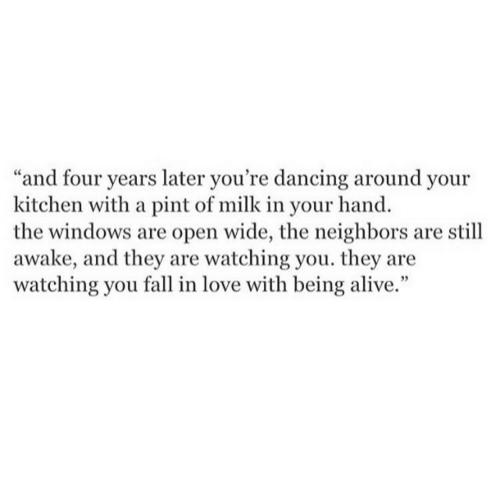 "you fall in love: ""and four years later you're dancing around your  kitchen with a pint of milk in your hand.  the windows are open wide, the neighbors are still  awake, and they are watching you. they are  watching you fall in love with being alive."""