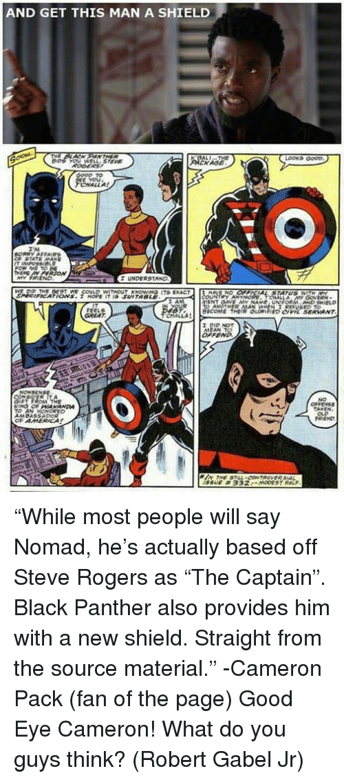 """Memes, Black, and Black Panther: AND GET THIS MAN A SHIELD  LOOKS GOOD  KAGE  CHALL A!  UNDERSTAND  FICATIONS. I HOPE IT IS SUITABLE  BICOME THEIR GLORIFIED CIVL SERVANT  OFF  NO  FRIEND  SSUE """"While most people will say Nomad, he's actually based off Steve Rogers as """"The Captain"""". Black Panther also provides him with a new shield. Straight from the source material."""" -Cameron Pack (fan of the page)  Good Eye Cameron! What do you guys think? (Robert Gabel Jr)"""