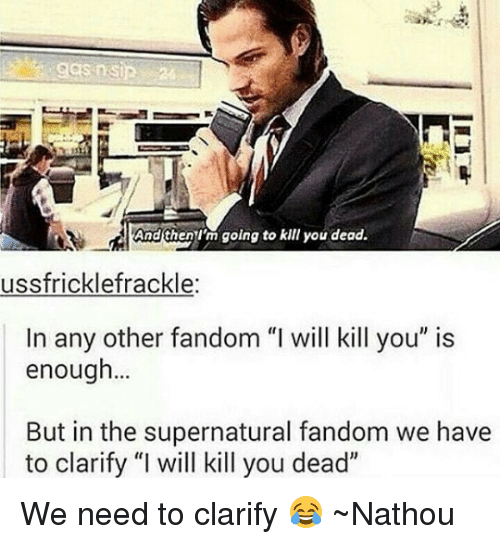 "Im Going To Kill You: And Ghen I'm going to kill you dead.  ussfricklefrackle:  In any other fandom ""I will kill you"" is  enough...  But in the supernatural fandom we have  to clarify ""I will kill you dead"" We need to clarify 😂 ~Nathouツ"