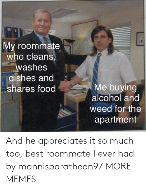 Roommate: And he appreciates it so much too, best roommate I ever had by mannisbaratheon97 MORE MEMES