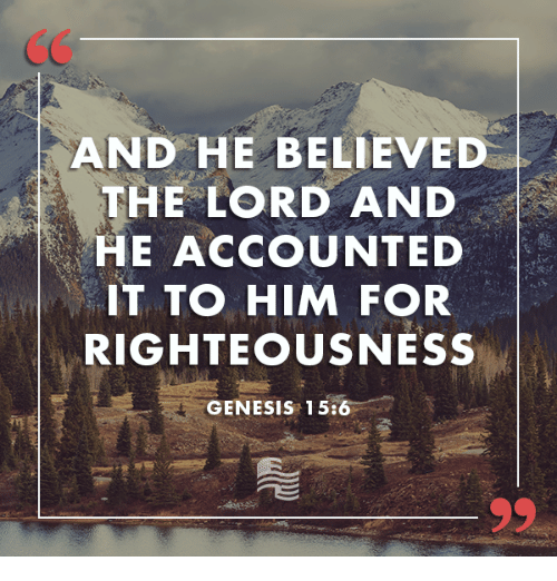 Righteousness: AND HE BELIEVED  THE LORD AND  HE ACCOUNT ED  IT TO HIM FOR  RIGHTEOUSNESS  GENESIS 15:6
