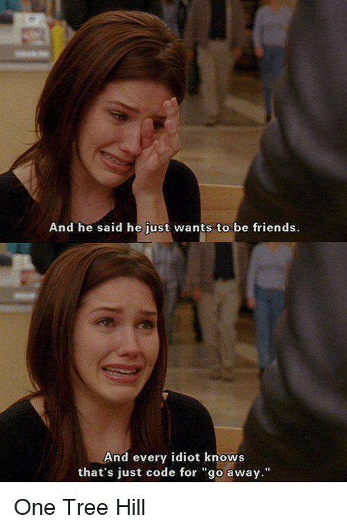 """One Tree Hill: And he said he just wants to be friends.  And every idiot knows  that's just code for """"go away."""" One Tree Hill"""