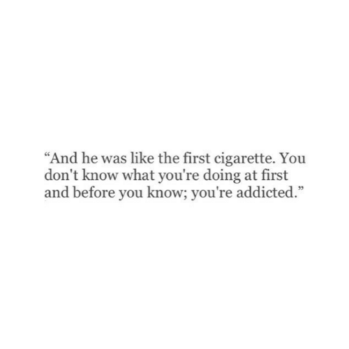 """yoiu: """"And he was like the first cigarette. Yoiu  don't know what you're doing at first  and before you know; you're addicted.""""  05"""
