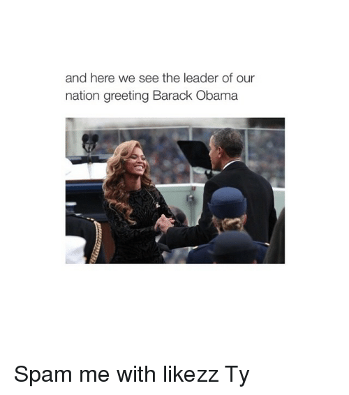 Obama, Barack Obama, and Girl Memes: and here we see the leader of our  nation greeting Barack Obama Spam me with likezz Ty