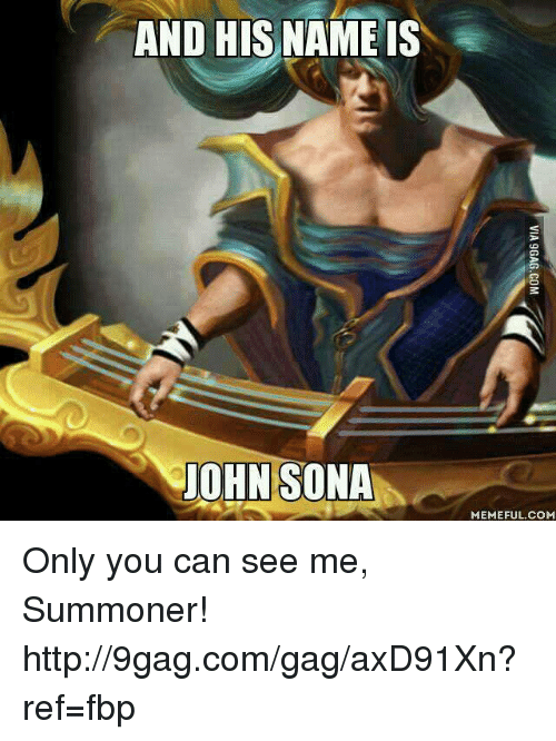 dank: AND HIS NAMEIS  JOHN SONA  MEMEFUL COME Only you can see me, Summoner! http://9gag.com/gag/axD91Xn?ref=fbp