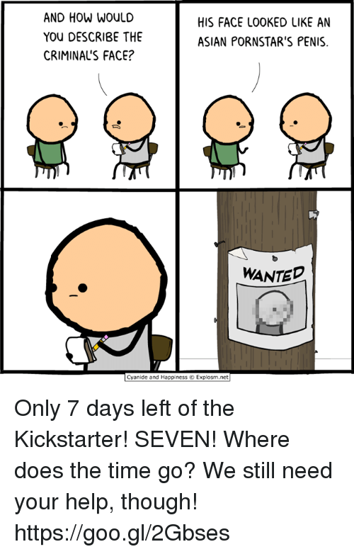 Asian, Dank, and Cyanide and Happiness: AND HOW WOULD  YOU DESCRIBE THE  CRIMINALS FACE?  HIS FACE LOOKED LIKE AN  ASIAN PORNSTAR'S PENIS  WANTED  Cyanide and Happiness © Explosm.net Only 7 days left of the Kickstarter! SEVEN! Where does the time go? We still need your help, though! https://goo.gl/2Gbses