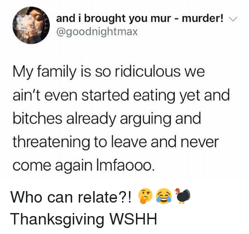 Family, Memes, and Thanksgiving: and i brought you mur murder! V  @goodnightmax  My family is so ridiculous we  ain't even started eating yet and  bitches already arguing and  threatening to leave and never  come again Imfaooo. Who can relate?! 🤔😂🦃 Thanksgiving WSHH