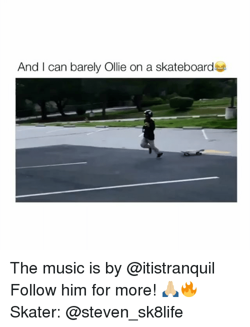 Music, Him, and Can: And I can barely Ollie on a skateboards The music is by @itistranquil Follow him for more! 🙏🏼🔥 Skater: @steven_sk8life