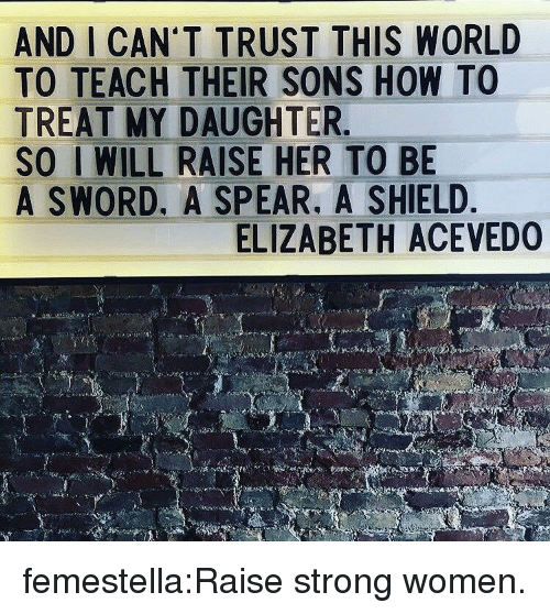 strong women: AND I CAN'T TRUST THIS WORLD  TO TEACH THEIR SONS HOW TO  TREAT MY DAUGHTER  SO I WILL RAISE HER TO BE  A SWORD. A SPEAR. A SHIELD  ELIZABETH ACEVEDO femestella:Raise strong women.