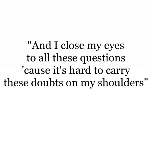 """Doubts: """"And I close my eves  to all these questions  'cause it's hard to carrv  these doubts on my shoulders"""""""