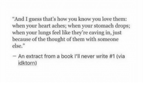 """Lungs: """"And I guess that's how you know you love them:  when your heart aches; when your stomach drops;  when your lungs feel like they're caving in, just  because of the thought of them with someone  else.""""  -An extract from a book l'll never write #1 (via  idktorn)"""