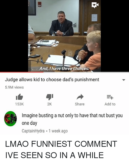 Lmao, Memes, and 🤖: And, I have three choices:  Judge allows kid to choose dad's punishment  5.9M views  153K  2K  Share  Add to  Imagine busting a nut only to have that nut bust you  one day  CaptainHydra 1 week ago LMAO FUNNIEST COMMENT IVE SEEN SO IN A WHILE