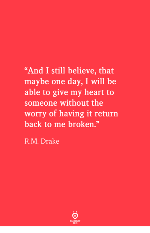 """Drake, Heart, and Back: """"And I still believe, that  maybe one day, I will be  able to give my heart to  someone without the  worry of having it return  back to me broken.""""  R.M. Drake"""