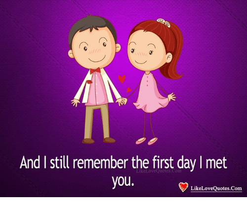 And I Still Remember the First Day I Met You LikeLoveQü ...I Still Remember The First Day I Met You