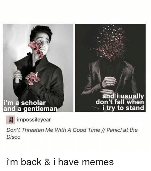 Fall, Memes, and Good: and i usually  don't fall when  i'm a scholar  i try to stand  and a gentlema  impossileyear  Don't Threaten Me With A Good Time/Panic! at the  Disco i'm back & i have memes