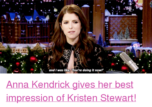 "Kristen Stewart: and I was like, You're doing it nowl <p><a href=""https://www.youtube.com/watch?v=azVAxbETWmk"" target=""_blank"">Anna Kendrick gives her best impression of Kristen Stewart!</a><br/></p>"