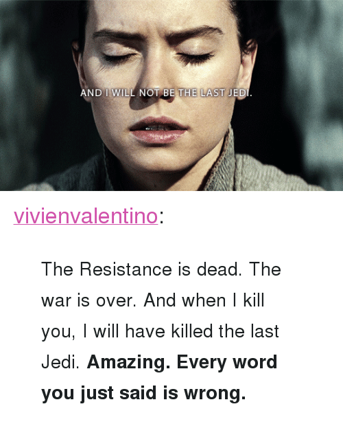 "the resistance: AND I WILL NOT BE THE LAST JED <p><a href=""http://vivienvalentino.tumblr.com/post/168644592931/the-resistance-is-dead-the-war-is-over-and-when"" class=""tumblr_blog"">vivienvalentino</a>:</p><blockquote><p><small>The Resistance is dead. The war is over. And when I kill you, I will have killed the last Jedi. <b>Amazing. Every word you just said is wrong.</b></small></p></blockquote>"