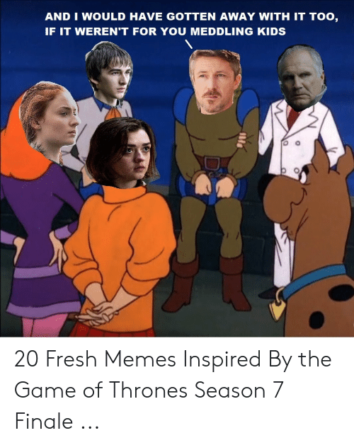 7 Finale: AND I WOULD HAVE GOTTEN AWAY WITH IT TOO,  IF IT WEREN'T FOR YOU MEDDLING KIDS 20 Fresh Memes Inspired By the Game of Thrones Season 7 Finale ...