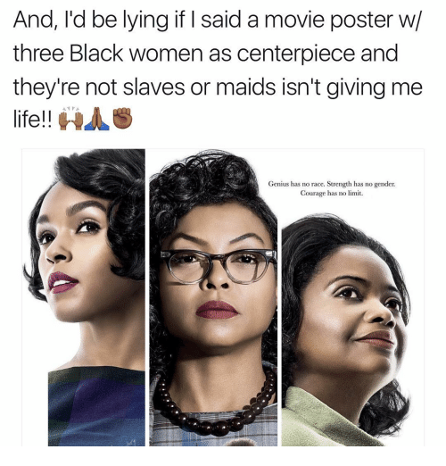 Memes, Black Women, and 🤖: And, I'd be lying if said a movie poster w/  three Black women as centerpiece and  they're not slaves or maids isn't giving me  life!!  HAS  Genius has no race. Strength has no gender.  Courage has no limit.