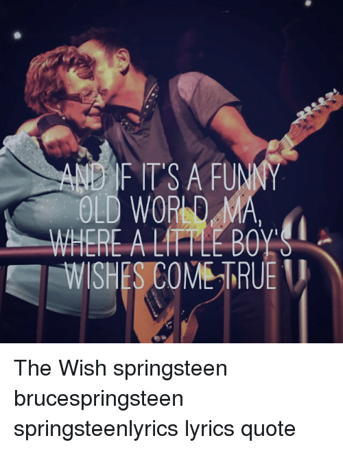 Bruce Springsteen Lyrics: AND IF ITS A FUNNY  OLD WORD MA,  WHERE A FILE BOY  WISHES  COMEMRUE The Wish springsteen brucespringsteen springsteenlyrics lyrics quote