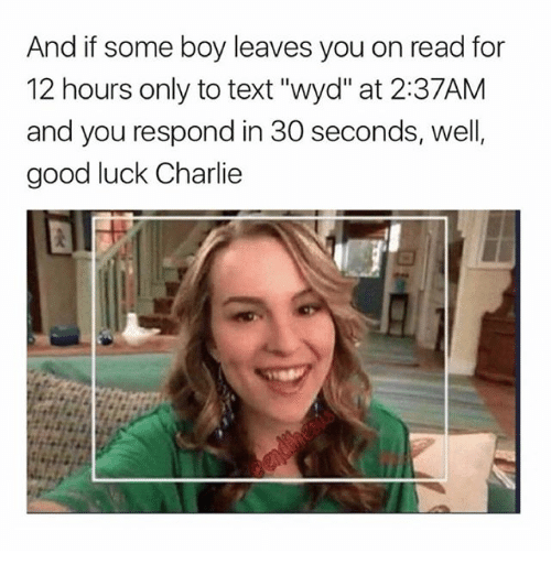 "Charlie, Memes, and Wyd: And if some boy leaves you on read for  12 hours only to text ""wyd"" at 2:37AM  and you respond in 30 seconds, well,  good luck Charlie"