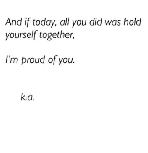 Memes, Today, and Proud: And if today, all you did was hold  yourself together,  I'm proud of you.  k.a.