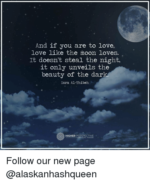 unveiling: And if you are to love,  love like the moon loves.  It doesn't steal the night.  it only unveils the  beauty of the dark  Isra Al-Thibeh  HIGHER PERSPECTIVE Follow our new page @alaskanhashqueen