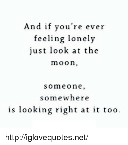 feeling lonely: And if you're ever  feeling lonely  just look at the  moon,  someone  somewhere  is looking right at it too. http://iglovequotes.net/