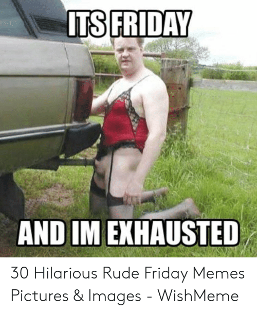 Wishmeme: AND IM EXHAUSTED 30 Hilarious Rude Friday Memes Pictures & Images - WishMeme