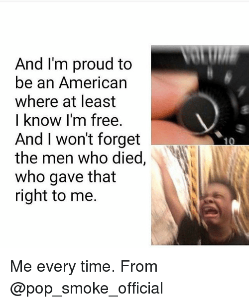 Memes, Pop, and American: And I'm proud to  be an American  where at least  I know I'm free.  And I won't forget  the men who died,  who gave that  right to me. Me every time. From @pop_smoke_official