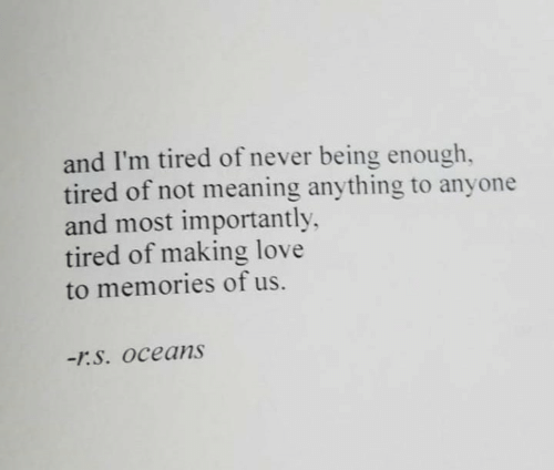 oceans: and I'm tired of never being enough,  tired of not meaning anything to anyone  and most importantly  tired of making love  to memories of us.  -r.S. Oceans