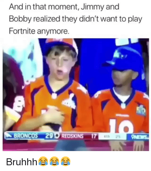 And In That Moment: And in that moment, Jimmy and  Bobby realized they didn't want to play  Fortnite anymore.  BRONCOS 290 REDSKINS 17 Bruhhh😂😂😂