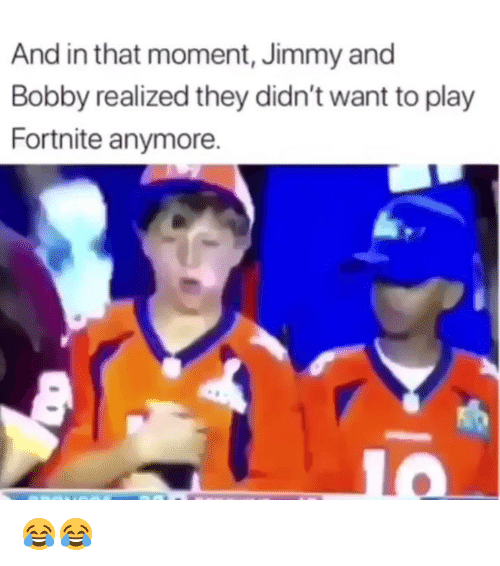 And In That Moment: And in that moment, Jimmy and  Bobby realized they didn't want to play  Fortnite anymore. 😂😂