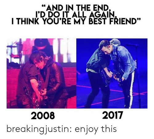 "All Again: ""AND IN THE END  I'D DO IT ALL AGAIN  I THINK YOU'RE MY BEST FRIEND""  2008  2017 breakingjustin:  enjoy this"