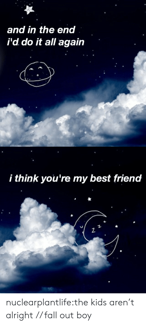 Best Friend, Fall, and Tumblr: and in the end  i'd do it all again   i think you're my best friend  2 nuclearplantlife:the kids aren't alright // fall out boy