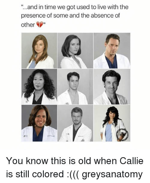 """Callie: """"...and in time we got used to live with the  presence of some and the absence of  other"""" You know this is old when Callie is still colored :((( greysanatomy"""