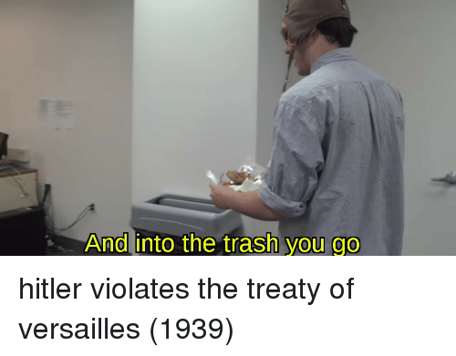 Into The Trash: And into the trash  you go hitler violates the treaty of versailles (1939)