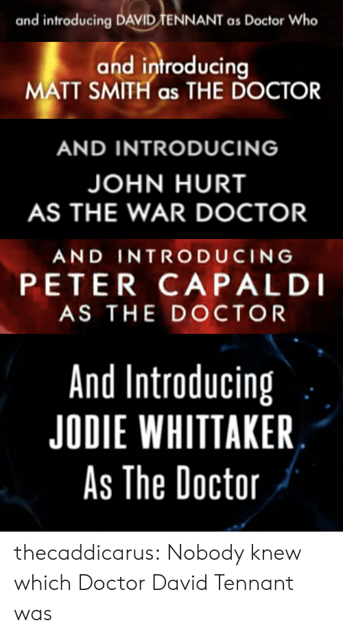 David Tennant: and introducing DAVID TENNANT as Doctor Who   and introducir  MATT SMITH as THE DOCTOR   AND INTRODUCING  JOHN HURT  AS THE WAR DOCTOR   AND INTRODUCING  PETER CAPALDI  AS THE DOCTOR   And Introducing  JODIE WHITTAKER  As The Doctoir thecaddicarus: Nobody knew which Doctor David Tennant was