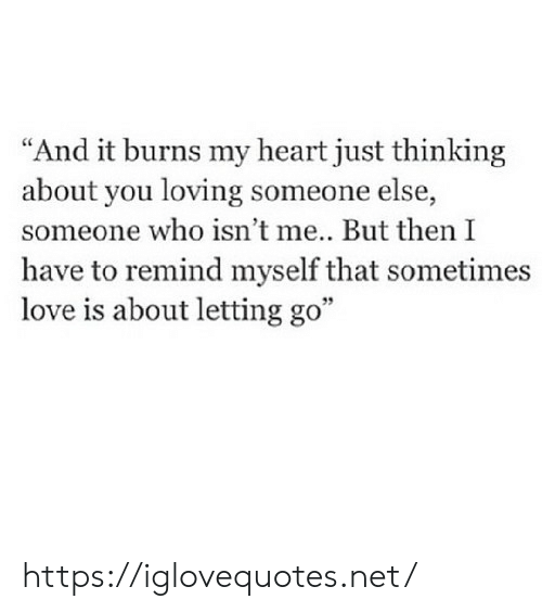 "Thinking About You: ""And it burns my heart just thinking  about you loving someone else,  someone who isn't me.. But then I  have to remind myself that sometimes  love is about letting go"" https://iglovequotes.net/"